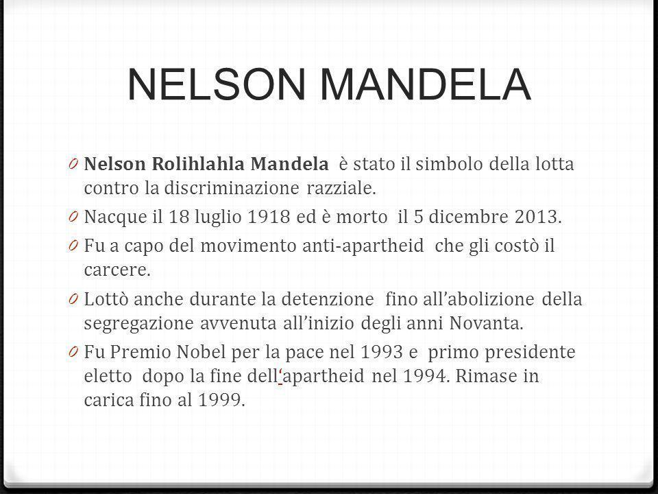 NELSON MANDELA 0 Nelson Rolihlahla Mandela è stato il simbolo della lotta contro la discriminazione razziale. 0 Nacque il 18 luglio 1918 ed è morto il