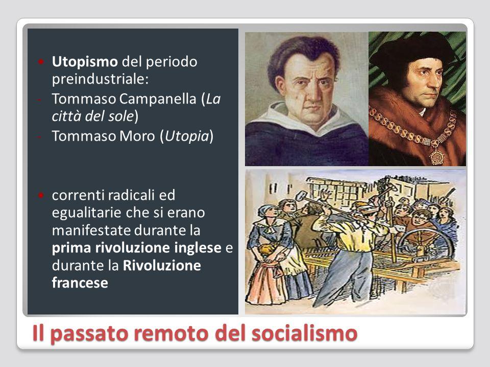Il passato remoto del socialismo Utopismo del periodo preindustriale: - Tommaso Campanella (La città del sole) - Tommaso Moro (Utopia) correnti radicali ed egualitarie che si erano manifestate durante la prima rivoluzione inglese e durante la Rivoluzione francese