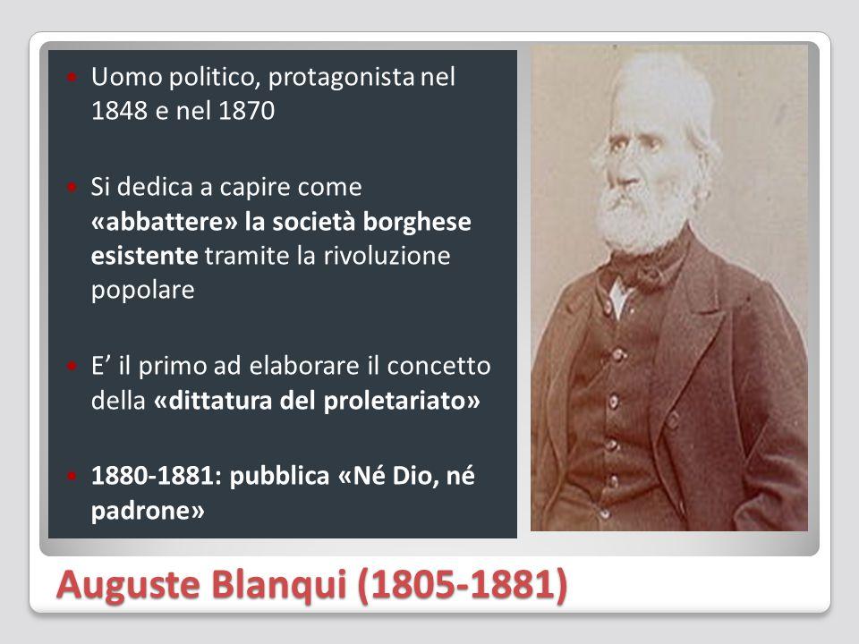 Auguste Blanqui (1805-1881) Uomo politico, protagonista nel 1848 e nel 1870 Si dedica a capire come «abbattere» la società borghese esistente tramite la rivoluzione popolare E' il primo ad elaborare il concetto della «dittatura del proletariato» 1880-1881: pubblica «Né Dio, né padrone»