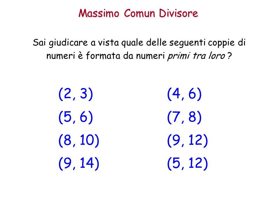 Massimo Comun Divisore Sai giudicare a vista quale delle seguenti coppie di numeri è formata da numeri primi tra loro ? (2, 3) (5, 6) (8, 10) (9, 14)