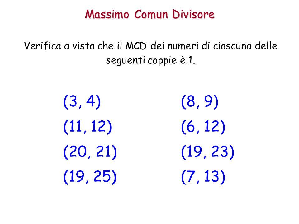 Massimo Comun Divisore Verifica a vista che il MCD dei numeri di ciascuna delle seguenti coppie è 1. (3, 4) (11, 12) (20, 21) (19, 25) (8, 9) (6, 12)
