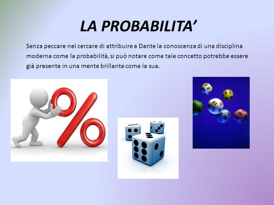 LA PROBABILITA' Senza peccare nel cercare di attribuire a Dante la conoscenza di una disciplina moderna come la probabilità, si può notare come tale c