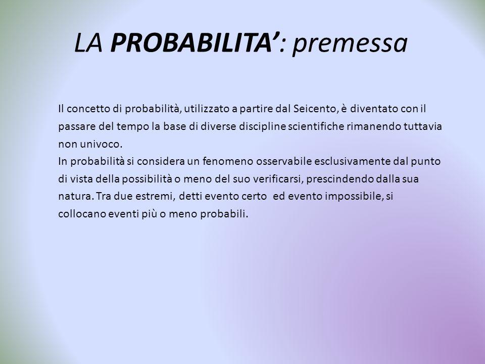 LA PROBABILITA': premessa Il concetto di probabilità, utilizzato a partire dal Seicento, è diventato con il passare del tempo la base di diverse disci