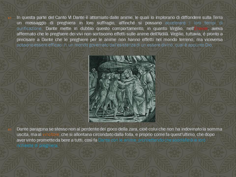  In questa parte del Canto VI Dante è attorniato dalle anime, le quali lo implorano di diffondere sulla Terra un messaggio di preghiera in loro suffr