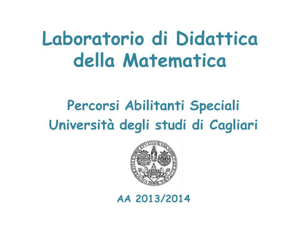 Laboratorio di Didattica della Matematica Percorsi Abilitanti Speciali Università degli studi di Cagliari AA 2013/2014