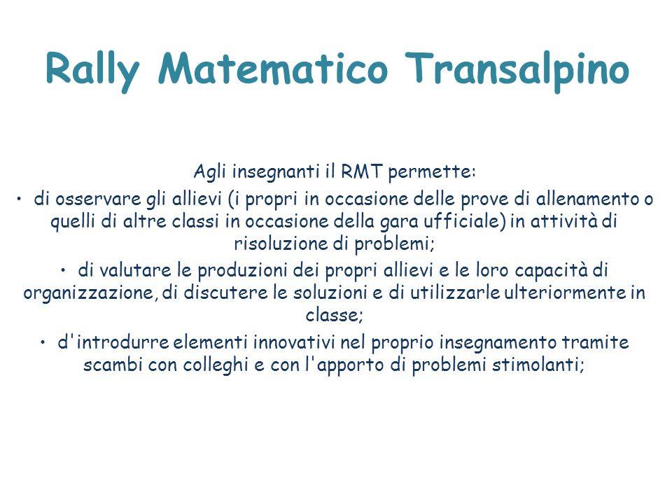 Rally Matematico Transalpino Agli insegnanti il RMT permette: di osservare gli allievi (i propri in occasione delle prove di allenamento o quelli di a