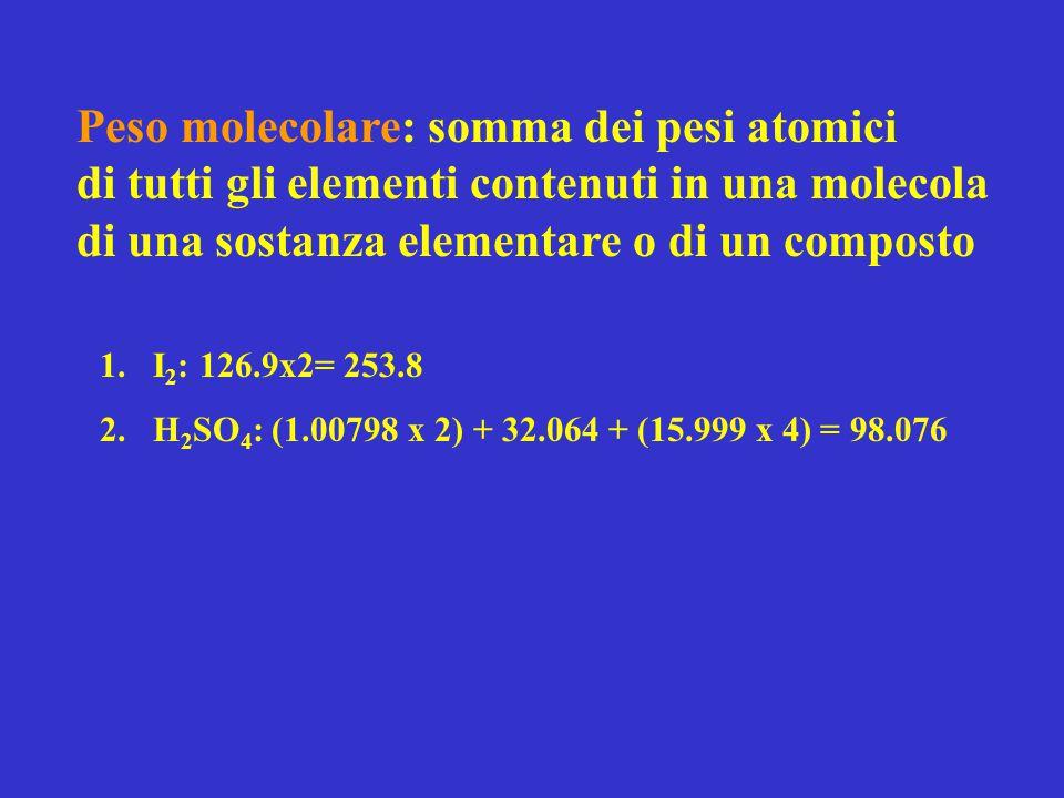 Peso molecolare: somma dei pesi atomici di tutti gli elementi contenuti in una molecola di una sostanza elementare o di un composto 1.I 2 : 126.9x2= 2