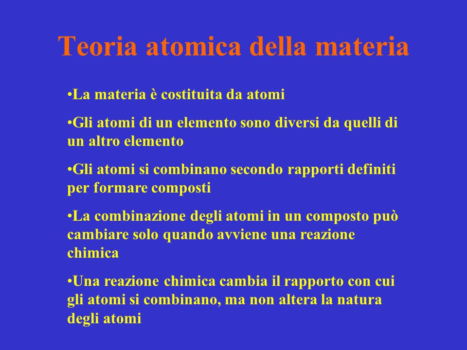 Teoria atomica della materia La materia è costituita da atomi Gli atomi di un elemento sono diversi da quelli di un altro elemento Gli atomi si combin