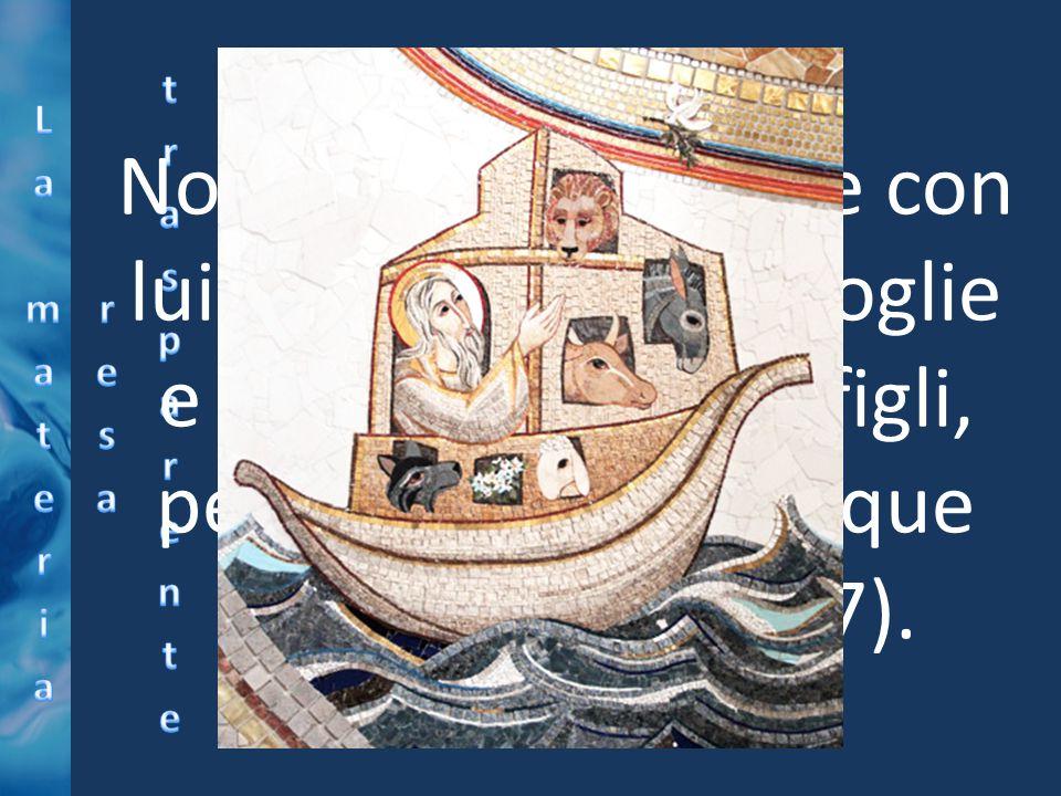 Noè entrò nell'arca e con lui i suoi figli, sua moglie e le mogli dei suoi figli, per sottrarsi alle acque del diluvio (Gn 7,7).