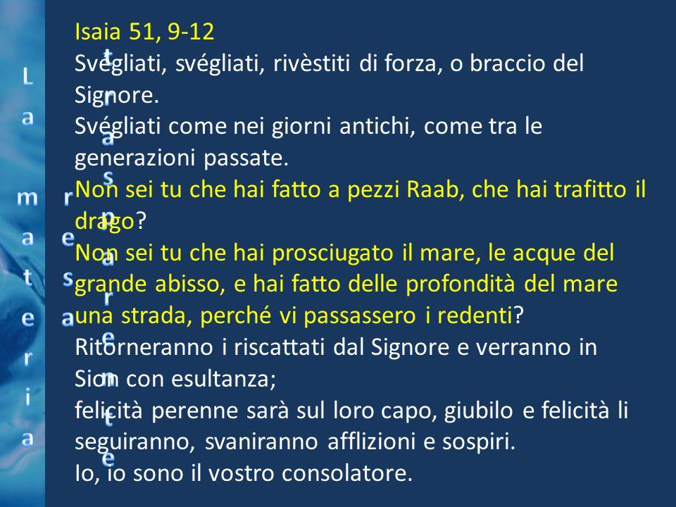Isaia 51, 9-12 Svégliati, svégliati, rivèstiti di forza, o braccio del Signore. Svégliati come nei giorni antichi, come tra le generazioni passate. No
