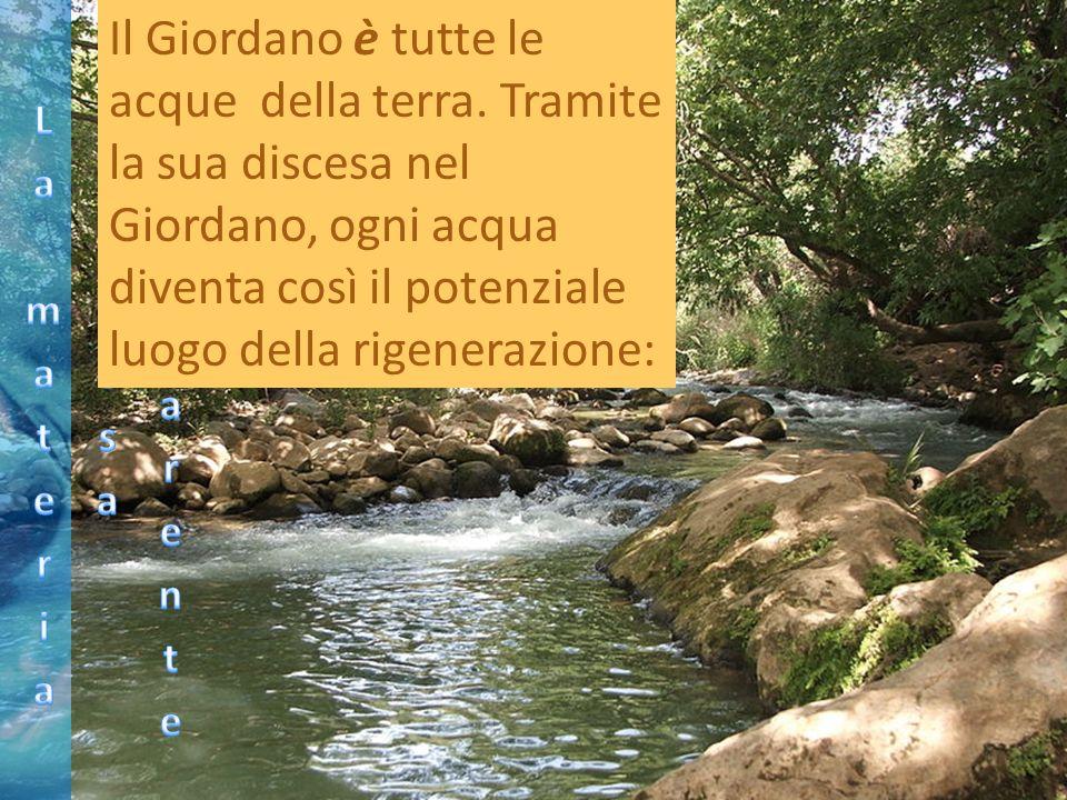 Il Giordano è tutte le acque della terra. Tramite la sua discesa nel Giordano, ogni acqua diventa così il potenziale luogo della rigenerazione: