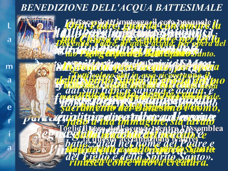 BENEDIZIONE DELL'ACQUA BATTESIMALE O Dio, per mezzo dei segni sacramentali, tu operi con invisibile potenza le meraviglie della salvezza; e in molti m