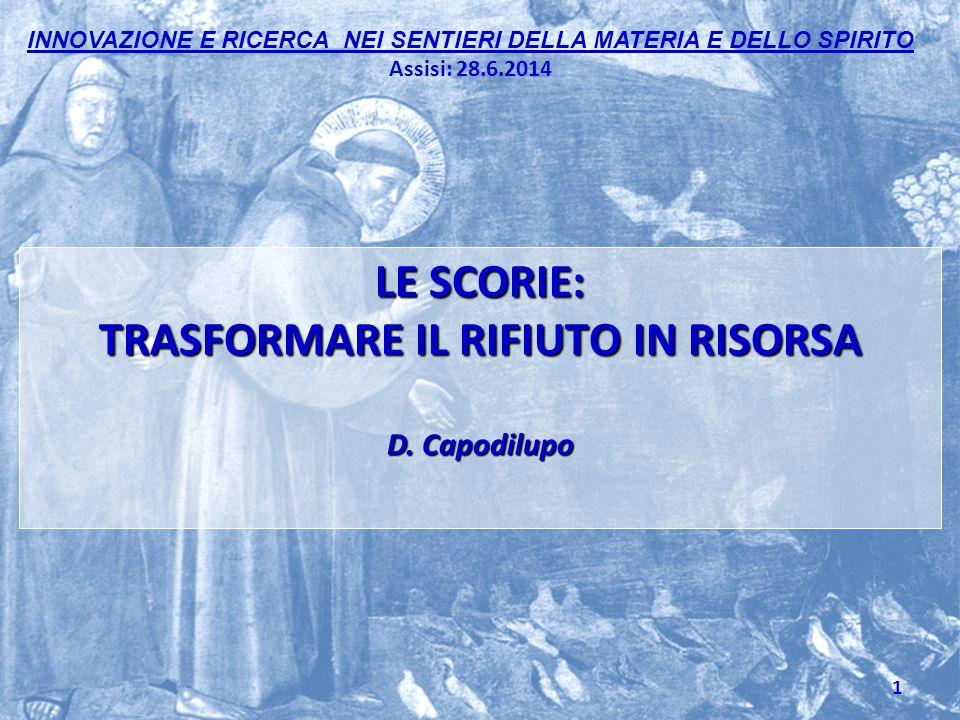 INNOVAZIONE E RICERCA NEI SENTIERI DELLA MATERIA E DELLO SPIRITO Assisi: 28.6.2014 LE SCORIE: TRASFORMARE IL RIFIUTO IN RISORSA D.