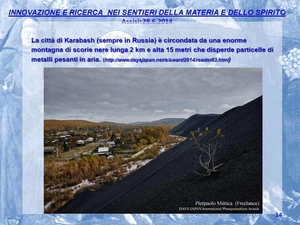 INNOVAZIONE E RICERCA NEI SENTIERI DELLA MATERIA E DELLO SPIRITO Assisi: 28.6.2014 La città di Karabash (sempre in Russia) è circondata da una enorme