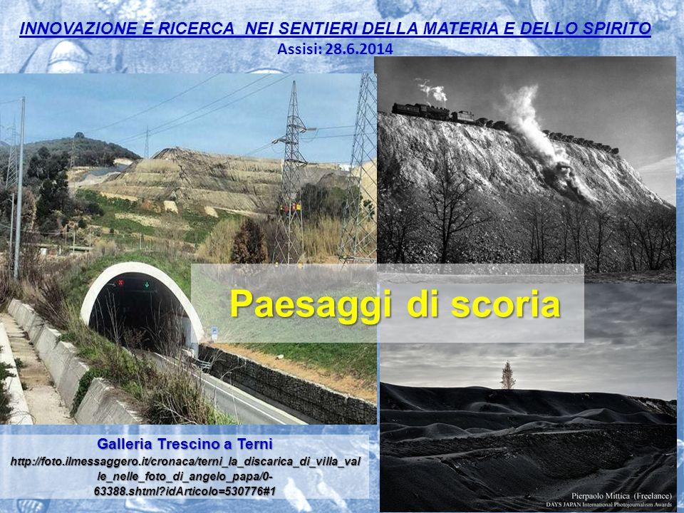 INNOVAZIONE E RICERCA NEI SENTIERI DELLA MATERIA E DELLO SPIRITO Assisi: 28.6.2014 15 Paesaggi di scoria Galleria Trescino a Terni http://foto.ilmessaggero.it/cronaca/terni_la_discarica_di_villa_val le_nelle_foto_di_angelo_papa/0- 63388.shtml?idArticolo=530776#1