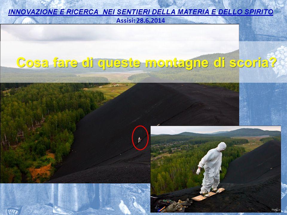 INNOVAZIONE E RICERCA NEI SENTIERI DELLA MATERIA E DELLO SPIRITO Assisi: 28.6.2014 Cosa fare di queste montagne di scoria?