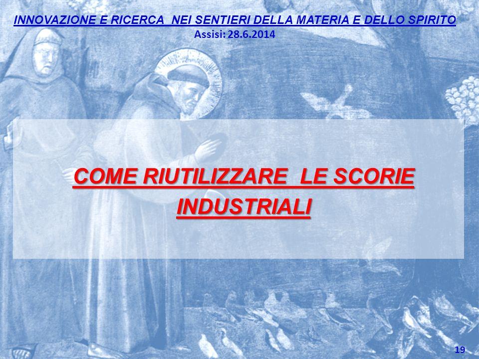 INNOVAZIONE E RICERCA NEI SENTIERI DELLA MATERIA E DELLO SPIRITO Assisi: 28.6.2014 COME RIUTILIZZARE LE SCORIE INDUSTRIALI 19