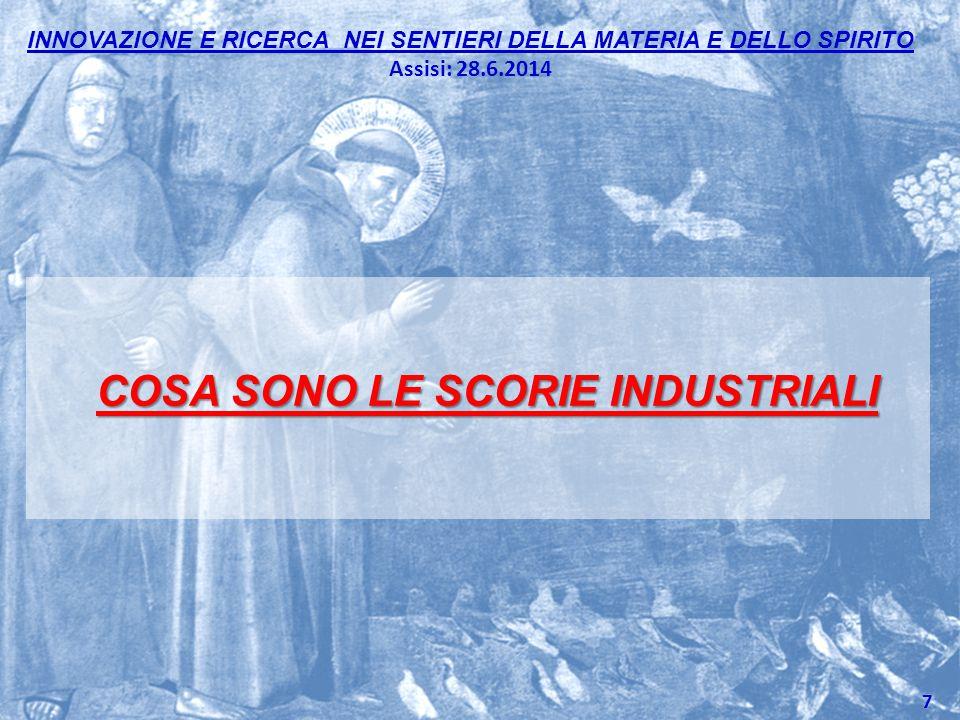 INNOVAZIONE E RICERCA NEI SENTIERI DELLA MATERIA E DELLO SPIRITO Assisi: 28.6.2014 COSA SONO LE SCORIE INDUSTRIALI 7