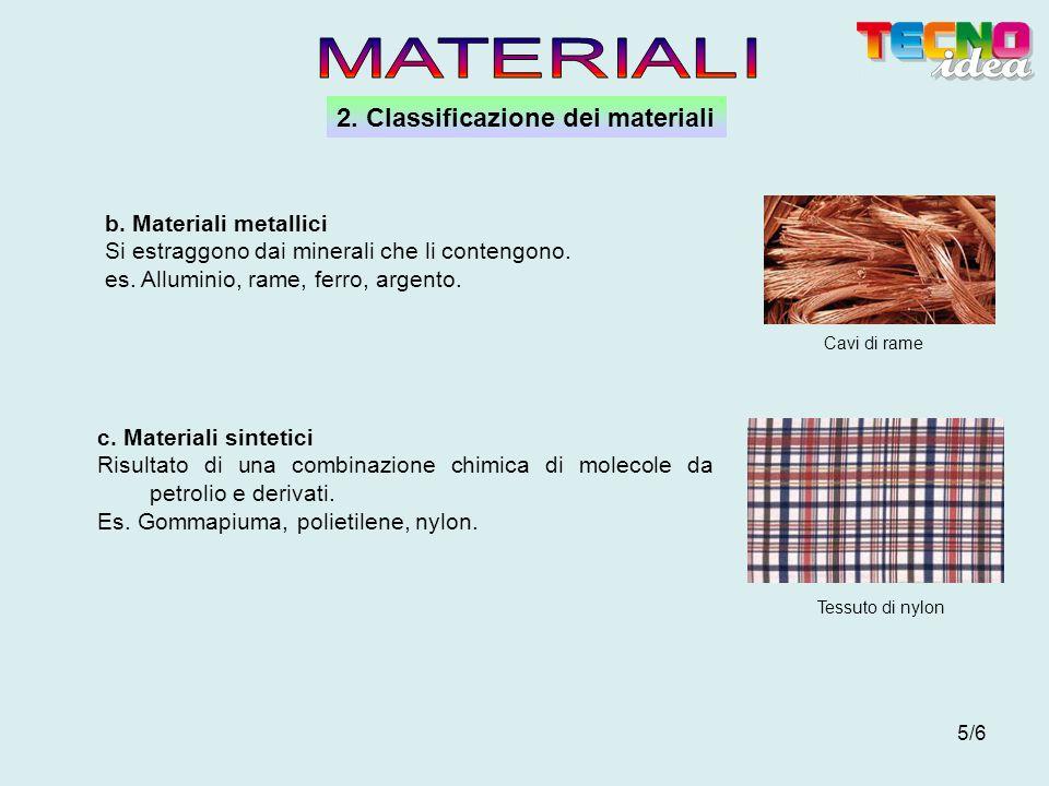 5/6 2. Classificazione dei materiali Cavi di rame Tessuto di nylon b. Materiali metallici Si estraggono dai minerali che li contengono. es. Alluminio,