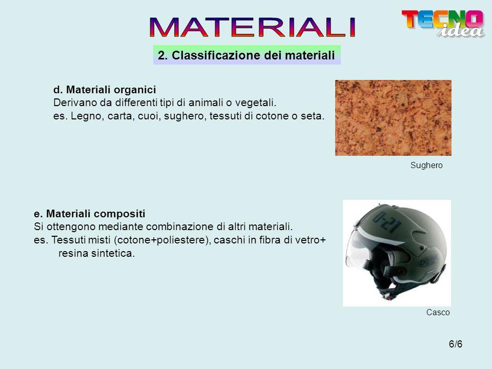 6/6 2. Classificazione dei materiali Sughero Casco d. Materiali organici Derivano da differenti tipi di animali o vegetali. es. Legno, carta, cuoi, su