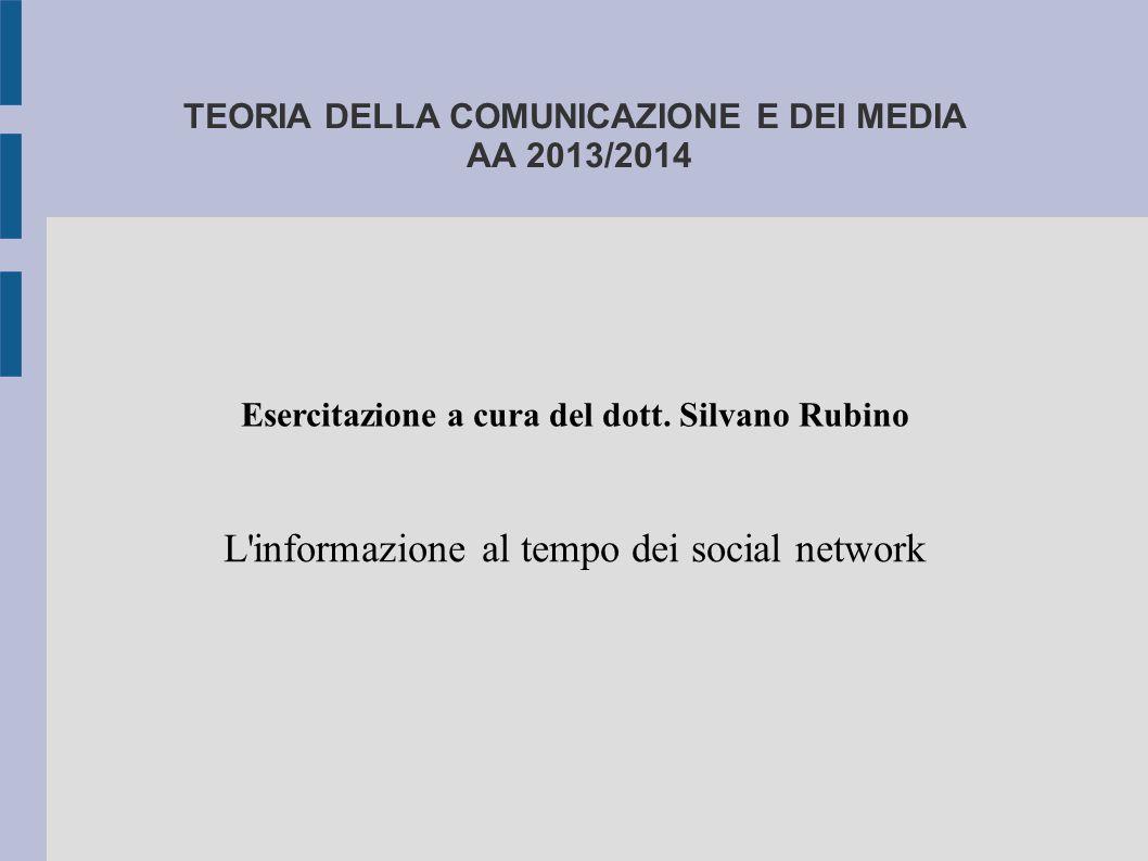 TEORIA DELLA COMUNICAZIONE E DEI MEDIA AA 2013/2014 L'informazione al tempo dei social network Esercitazione a cura del dott. Silvano Rubino