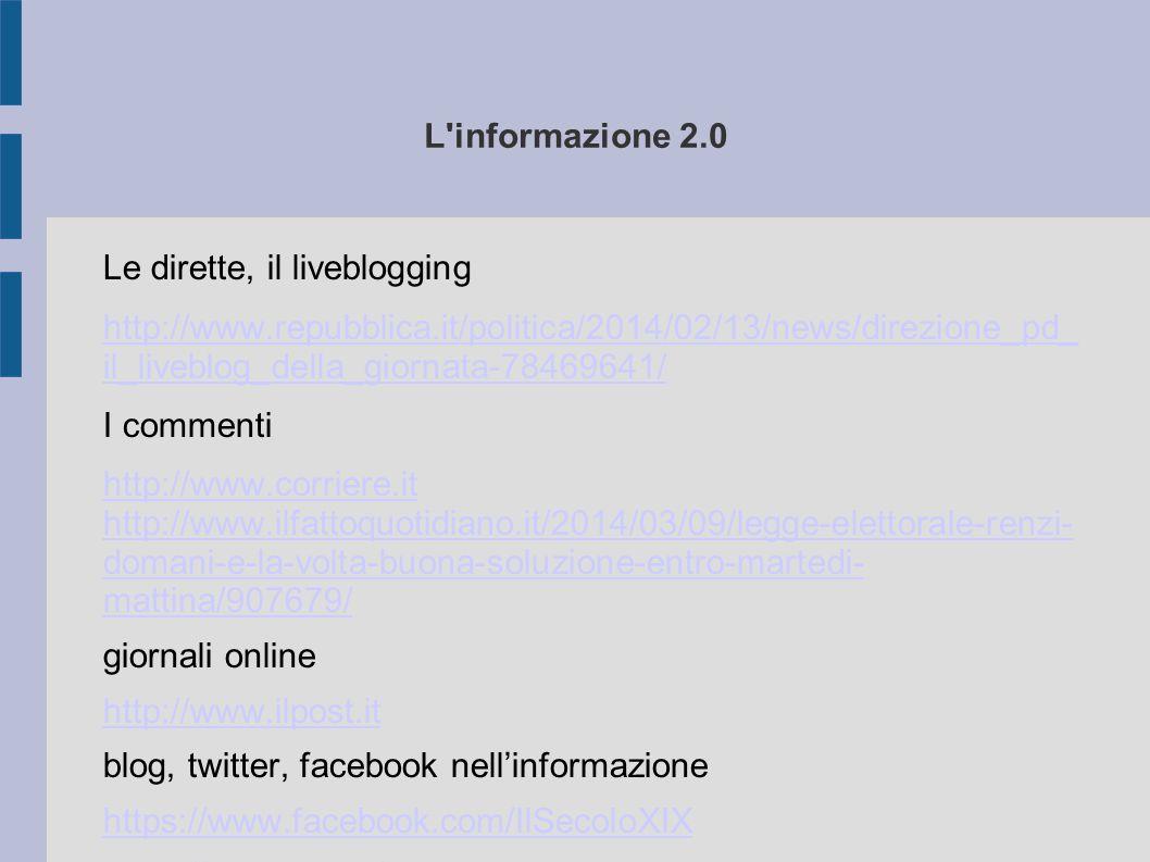 L'informazione 2.0 Le dirette, il liveblogging http://www.repubblica.it/politica/2014/02/13/news/direzione_pd_ il_liveblog_della_giornata-78469641/ I