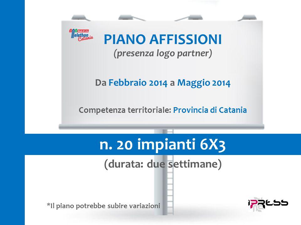 Da Febbraio 2014 a Maggio 2014 Competenza territoriale: Provincia di Catania n. 20 impianti 6X3 (durata: due settimane) PIANO AFFISSIONI (presenza log