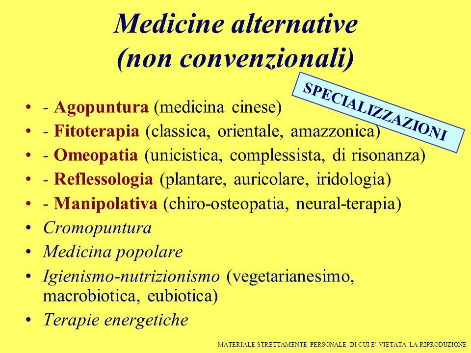 Medicine alternative (non convenzionali) - Agopuntura (medicina cinese) - Fitoterapia (classica, orientale, amazzonica) - Omeopatia (unicistica, complessista, di risonanza) - Reflessologia (plantare, auricolare, iridologia) - Manipolativa (chiro-osteopatia, neural-terapia) Cromopuntura Medicina popolare Igienismo-nutrizionismo (vegetarianesimo, macrobiotica, eubiotica) Terapie energetiche MATERIALE STRETTAMENTE PERSONALE DI CUI E' VIETATA LA RIPRODUZIONE SPECIALIZZAZIONI