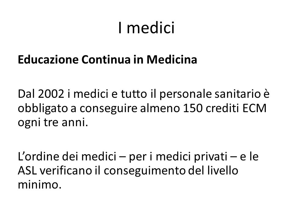 I medici Educazione Continua in Medicina Dal 2002 i medici e tutto il personale sanitario è obbligato a conseguire almeno 150 crediti ECM ogni tre ann