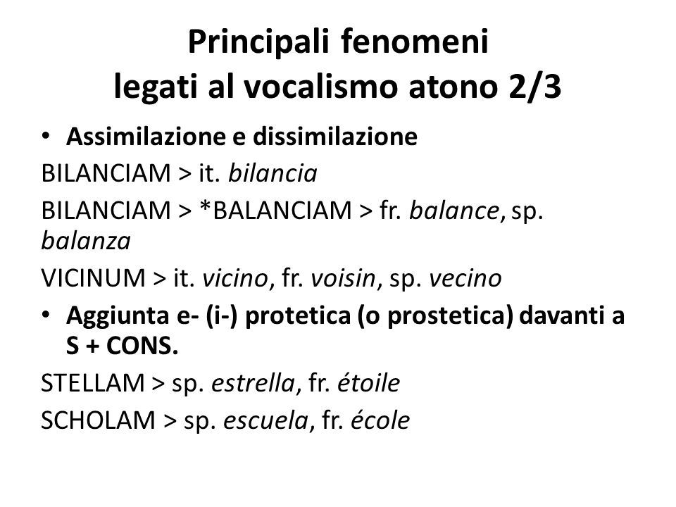 Principali fenomeni legati al vocalismo atono 2/3 Assimilazione e dissimilazione BILANCIAM > it. bilancia BILANCIAM > *BALANCIAM > fr. balance, sp. ba