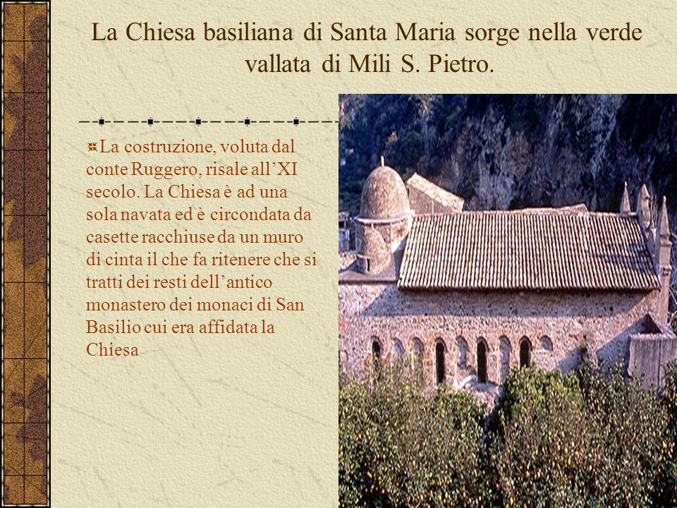 La Chiesa basiliana di Santa Maria sorge nella verde vallata di Mili S. Pietro. La costruzione, voluta dal conte Ruggero, risale all'XI secolo. La Chi