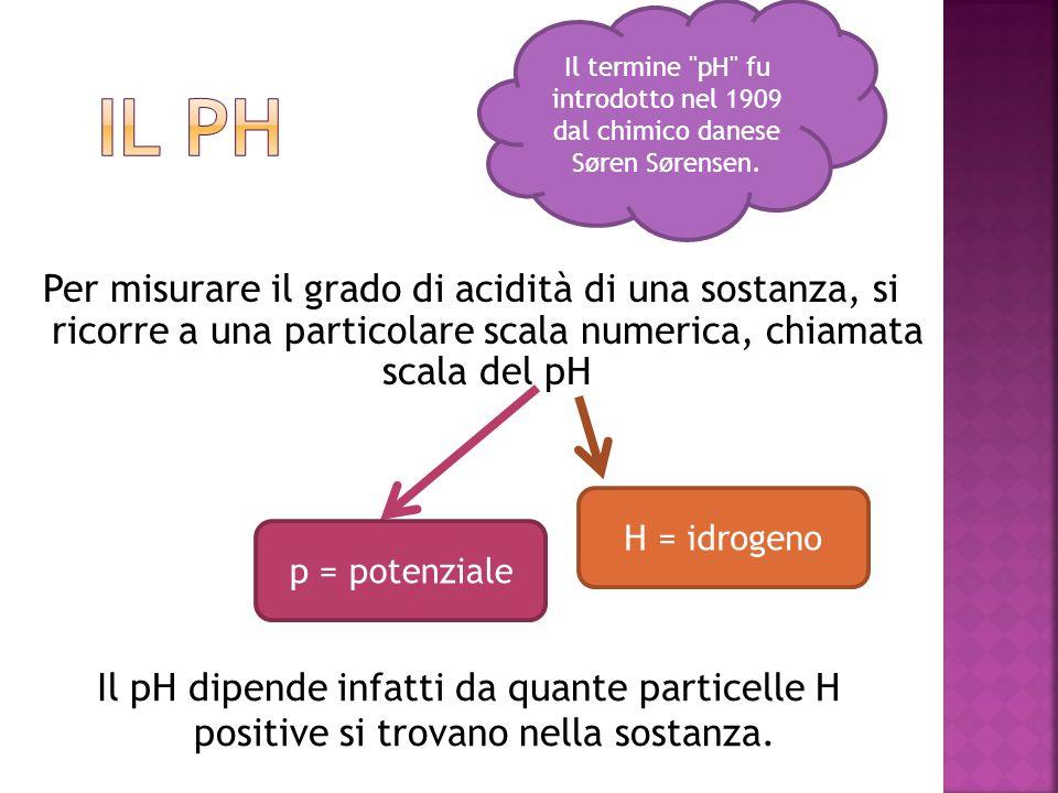 Per misurare il grado di acidità di una sostanza, si ricorre a una particolare scala numerica, chiamata scala del pH p = potenziale H = idrogeno Il pH
