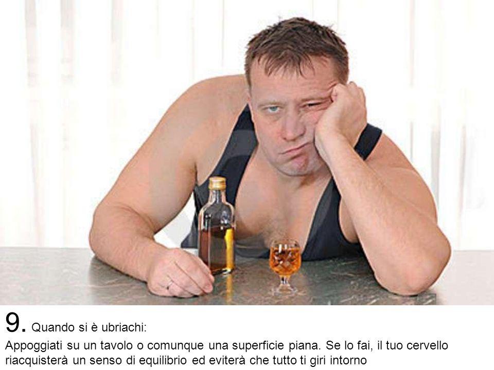9.Quando si è ubriachi: Appoggiati su un tavolo o comunque una superficie piana.