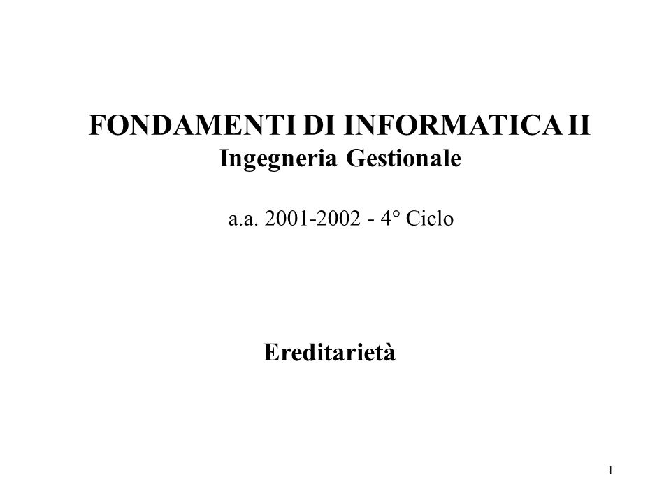 1 FONDAMENTI DI INFORMATICA II Ingegneria Gestionale a.a. 2001-2002 - 4° Ciclo Ereditarietà