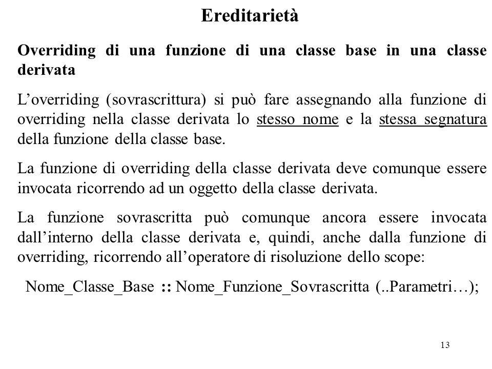 13 Ereditarietà Overriding di una funzione di una classe base in una classe derivata L'overriding (sovrascrittura) si può fare assegnando alla funzione di overriding nella classe derivata lo stesso nome e la stessa segnatura della funzione della classe base.