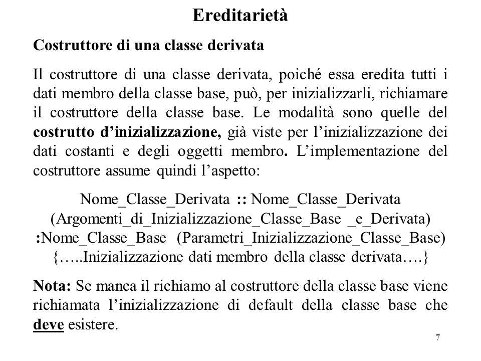 7 Ereditarietà Costruttore di una classe derivata Il costruttore di una classe derivata, poiché essa eredita tutti i dati membro della classe base, può, per inizializzarli, richiamare il costruttore della classe base.