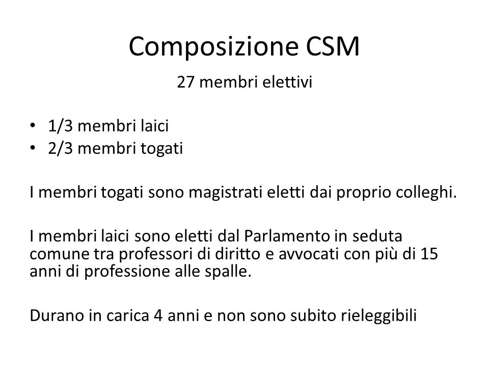 Composizione CSM 27 membri elettivi 1/3 membri laici 2/3 membri togati I membri togati sono magistrati eletti dai proprio colleghi. I membri laici son