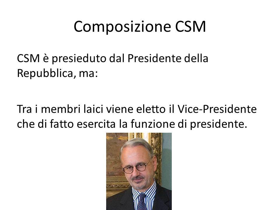 Composizione CSM CSM è presieduto dal Presidente della Repubblica, ma: Tra i membri laici viene eletto il Vice-Presidente che di fatto esercita la fun