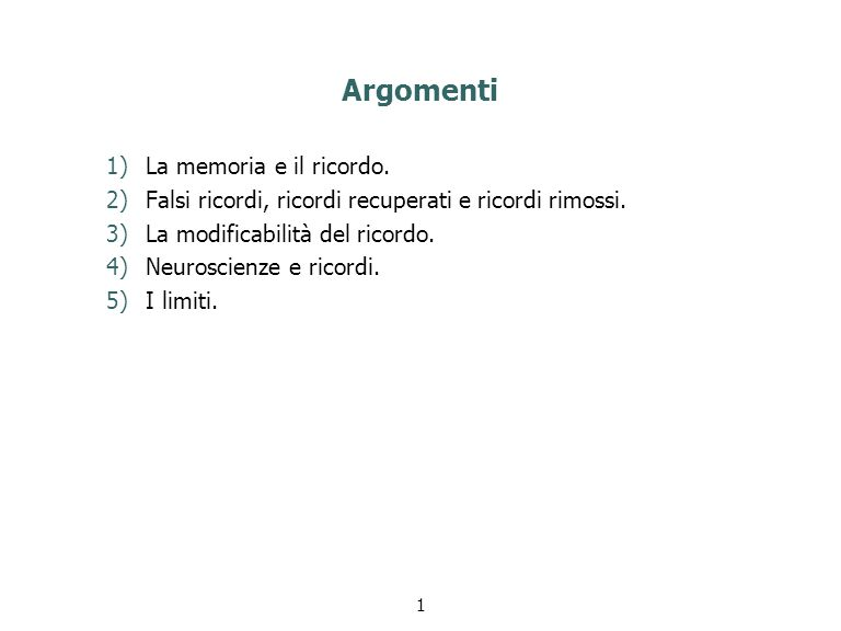 Argomenti 1)La memoria e il ricordo. 2)Falsi ricordi, ricordi recuperati e ricordi rimossi. 3)La modificabilità del ricordo. 4)Neuroscienze e ricordi.