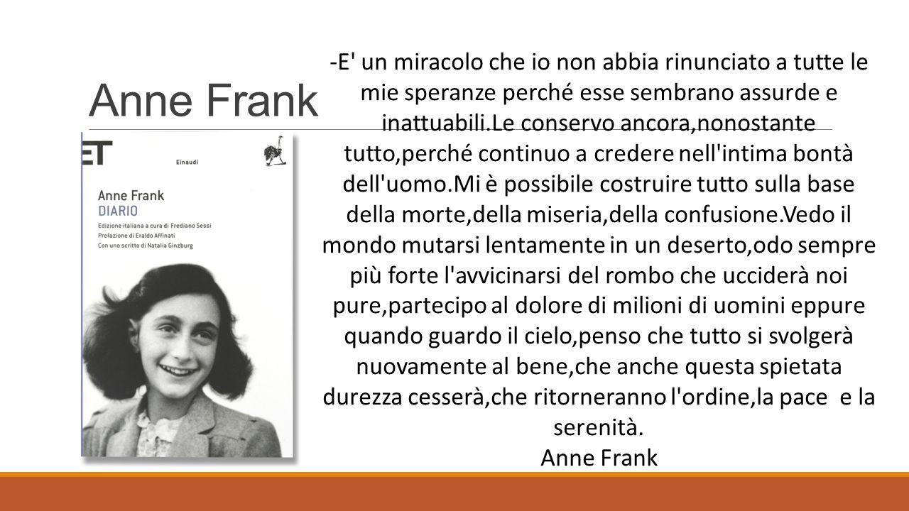 Anne Frank -E' un miracolo che io non abbia rinunciato a tutte le mie speranze perché esse sembrano assurde e inattuabili.Le conservo ancora,nonostant