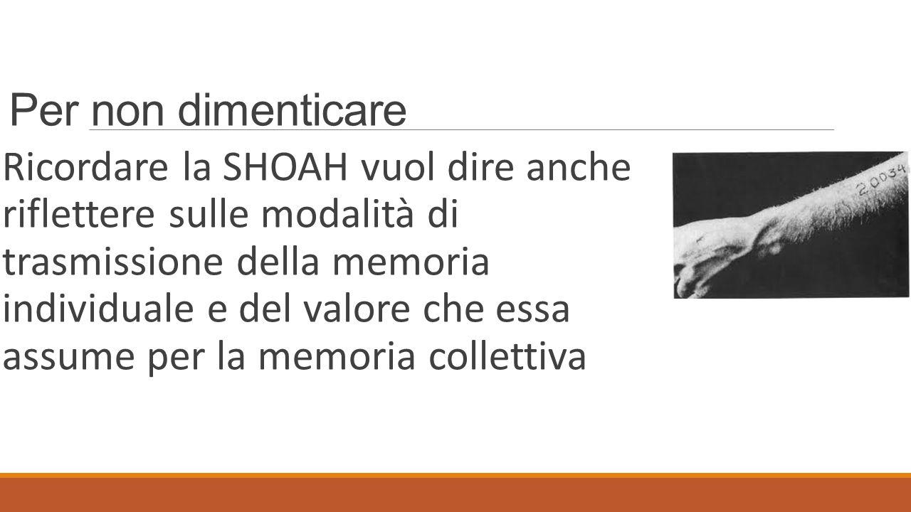 Per non dimenticare Ricordare la SHOAH vuol dire anche riflettere sulle modalità di trasmissione della memoria individuale e del valore che essa assum