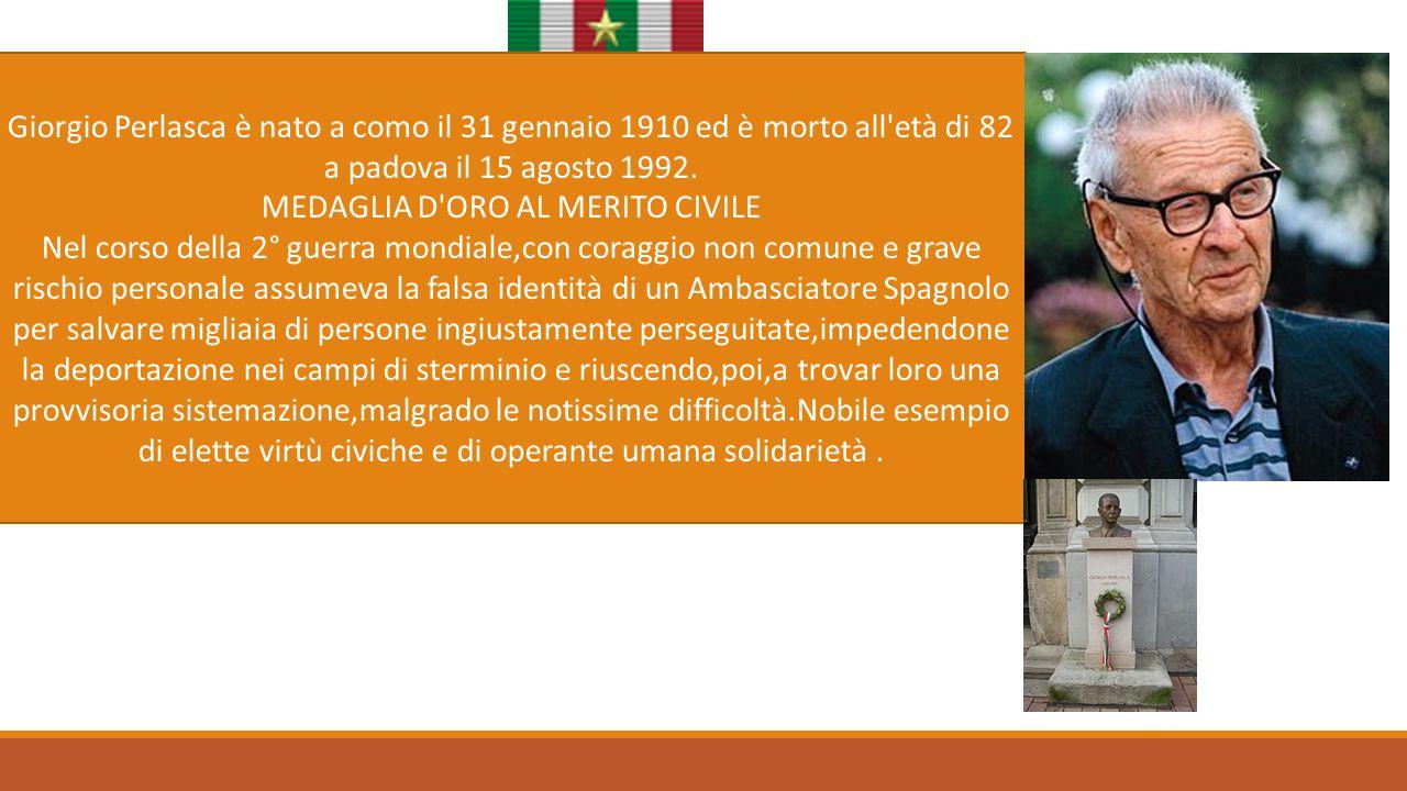 Giorgio Perlasca Giorgio Perlasca è nato a como il 31 gennaio 1910 ed è morto all'età di 82 a padova il 15 agosto 1992. MEDAGLIA D'ORO AL MERITO CIVIL