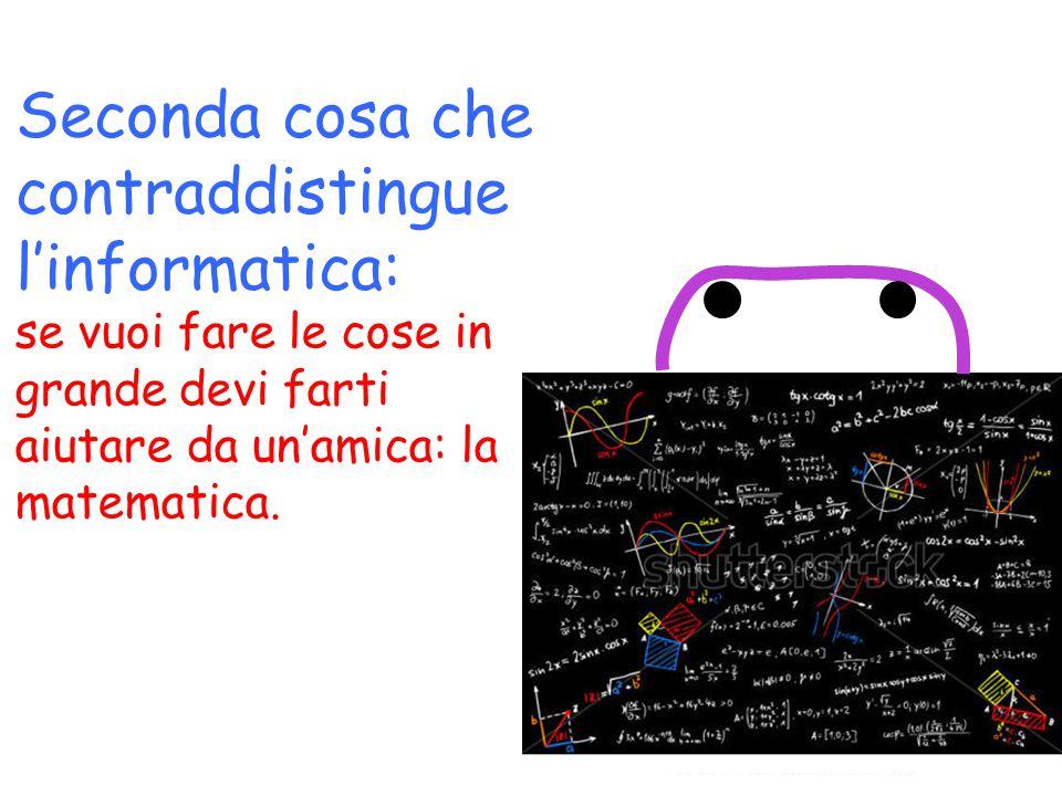 Seconda cosa che contraddistingue l'informatica: se vuoi fare le cose in grande devi farti aiutare da un'amica: la matematica.