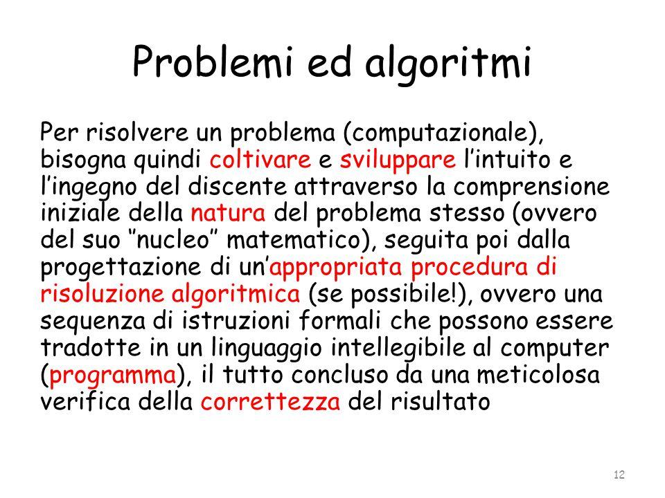 Problemi ed algoritmi Per risolvere un problema (computazionale), bisogna quindi coltivare e sviluppare l'intuito e l'ingegno del discente attraverso