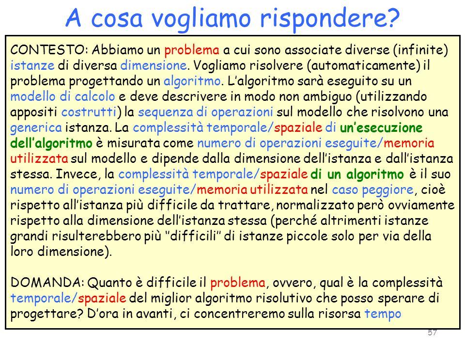 A cosa vogliamo rispondere? CONTESTO: Abbiamo un problema a cui sono associate diverse (infinite) istanze di diversa dimensione. Vogliamo risolvere (a