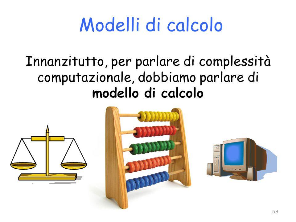 Modelli di calcolo Innanzitutto, per parlare di complessità computazionale, dobbiamo parlare di modello di calcolo 58
