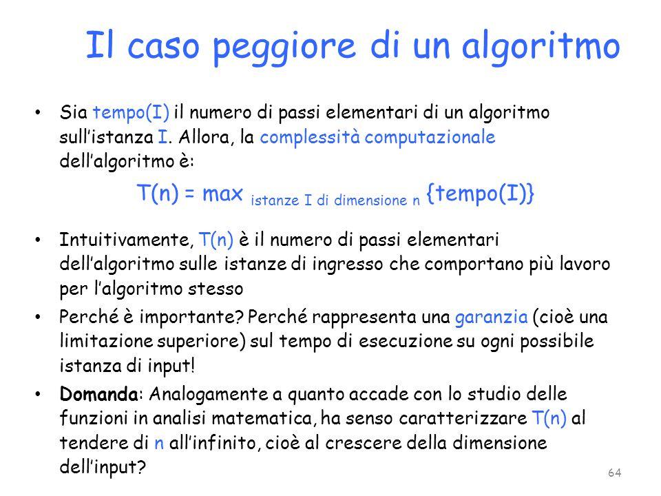 Sia tempo(I) il numero di passi elementari di un algoritmo sull'istanza I. Allora, la complessità computazionale dell'algoritmo è: T(n) = max istanze