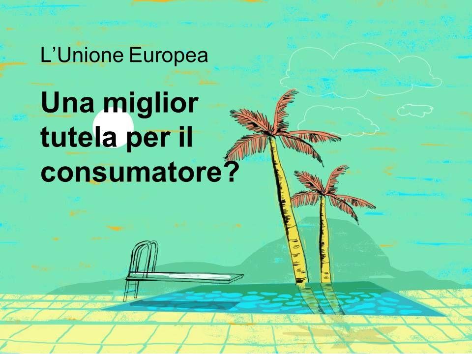 Una miglior tutela per il consumatore L'Unione Europea