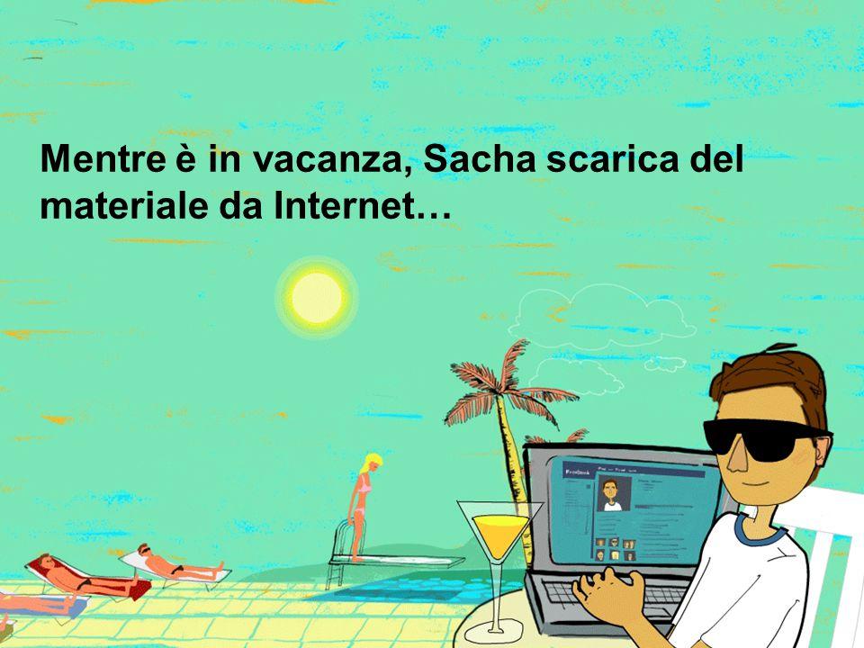 Mentre è in vacanza, Sacha scarica del materiale da Internet…
