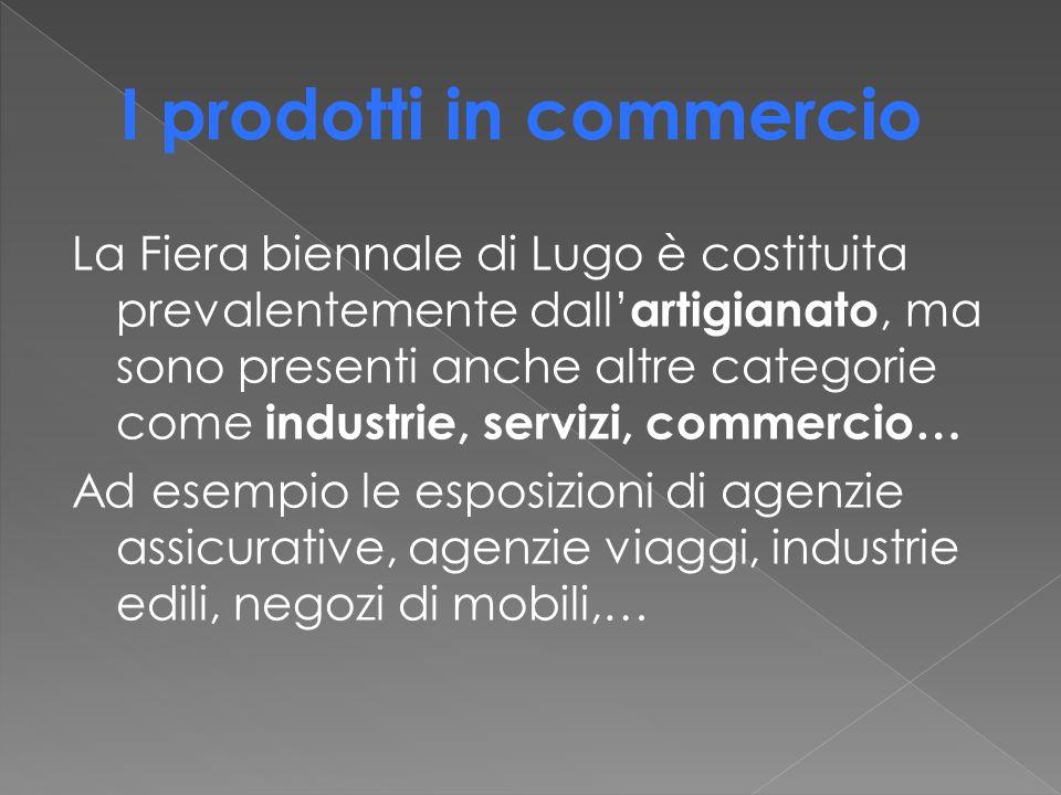La Fiera biennale di Lugo è costituita prevalentemente dall' artigianato, ma sono presenti anche altre categorie come industrie, servizi, commercio… Ad esempio le esposizioni di agenzie assicurative, agenzie viaggi, industrie edili, negozi di mobili,…